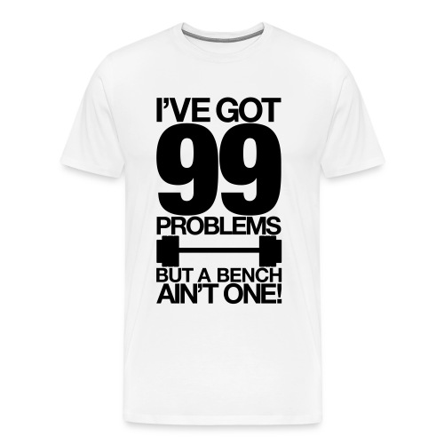 iGot 99 Problems But a Bench Aint One - Men's Premium T-Shirt
