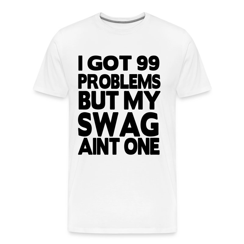 I GOT 99 PROBLEMS BUT MY SWAG AIN'T ONE - Men's Premium T-Shirt