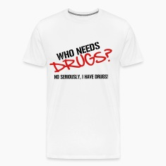 Who needs Drugs? No seriously, I have Drugs! Vector Design T-Shirts