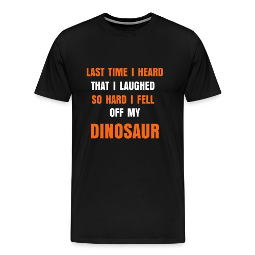 Last time I heard that. - Men's Premium T-Shirt