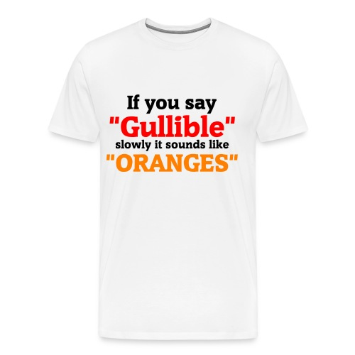 If you say Gullible slowly it sounds like ORANGES - Men's Premium T-Shirt