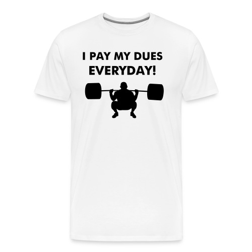 I PAY MY DUES TEE - Men's Premium T-Shirt