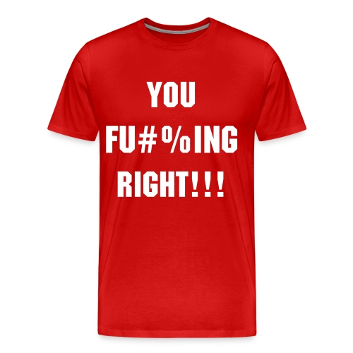 You F***ing Right Red Tee - Men's Premium T-Shirt
