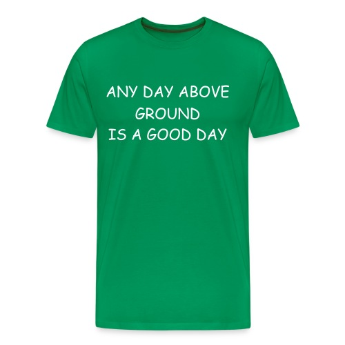 Any Day Above Ground Is A Good Day-Comic Sans - Men's Premium T-Shirt