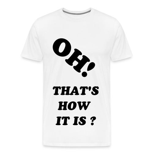 OH! THAT'S HOW IT IS? - Men's Premium T-Shirt