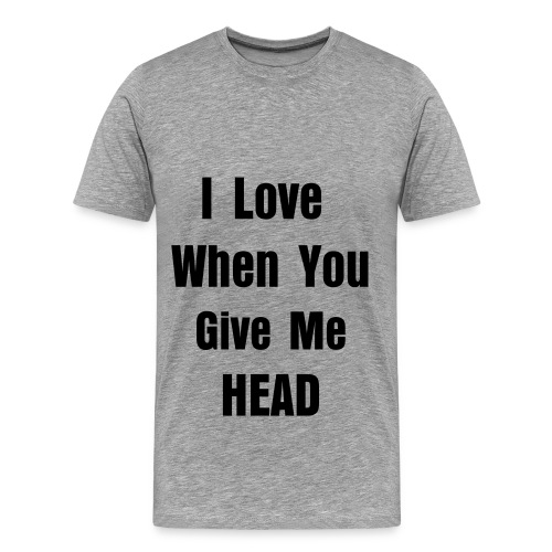 I love when you give me head - Men's Premium T-Shirt