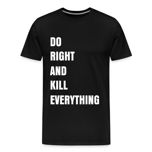DO RIGHT AND KILL EVERYTHING - Men's Premium T-Shirt