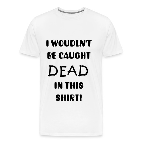 I Wouldn't Be Caught Dead In That Shirt - Men's Premium T-Shirt
