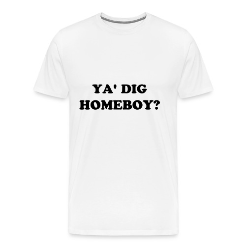 YA' DIG HOMEBOY? - Men's Premium T-Shirt
