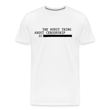 the worst thing about censorship is .......... T-Shirts