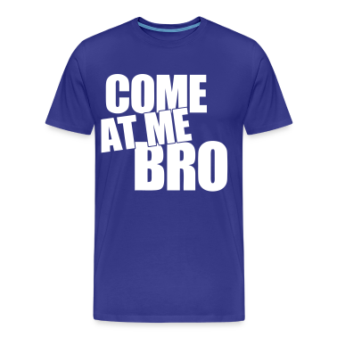 Come At Me Bro T-Shirts - stayflyclothing.com