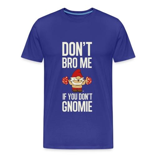 DON'T BRO ME IF YOU DON'T GNOMIE (Large Font) - Men's Premium T-Shirt