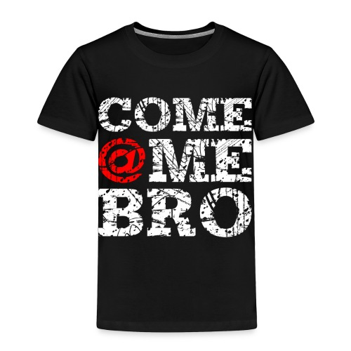Come @Me Bro T-Shirt - Toddler Premium T-Shirt