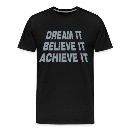 Dream It Believe It Achieve It (Black) - Men's Premium T-Shirt