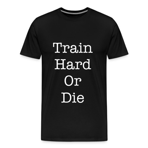 Train Hard Or Die - Men's Premium T-Shirt