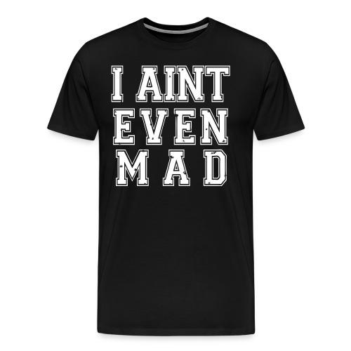 I Aint Even Mad - Bigger - Men's Premium T-Shirt
