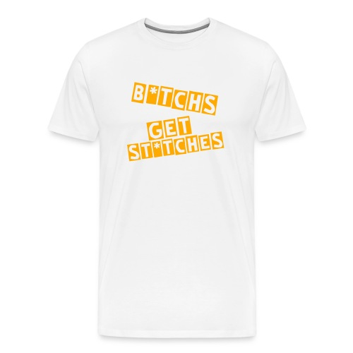B*tchs Get Stitches T-Shirt - Men's Premium T-Shirt