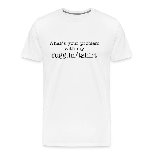 What's your problem with my fugg.in/tshirt - Men's Premium T-Shirt