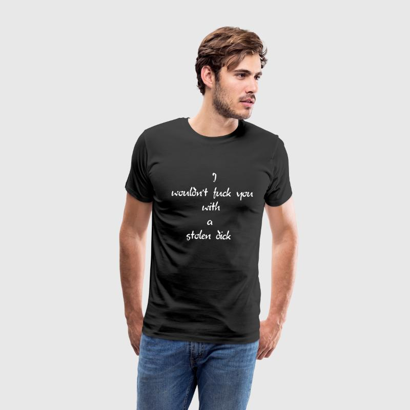 I Wouldn't Fuck You With A Stolen Dick T-Shirts - Men's Premium T-Shirt