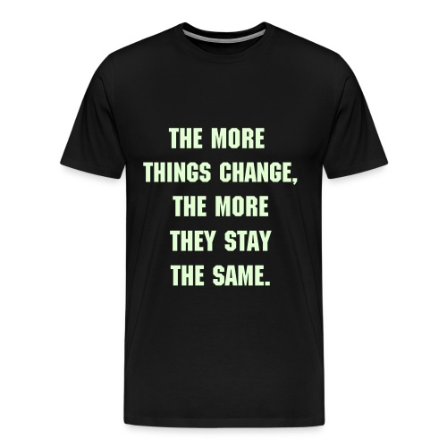 THE MORE THINGS CHANGE - GLOW IN THE DARK SPECIALTY FLEX LETTERING/MACHINE FONT - Men's Premium T-Shirt