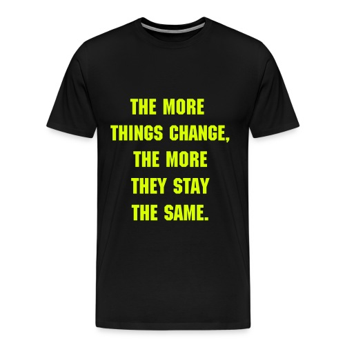 THE MORE THINGS CHANGE - NEON GREEN SPECIALTY FLEX LETTERING/MACHINE FONT - Men's Premium T-Shirt