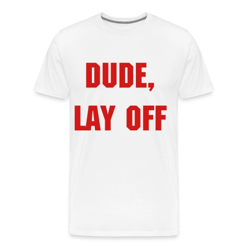 Dude, Lay Off T-Shirt - Men's Premium T-Shirt