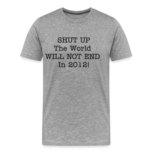 Shut up the world will not end in 2012- Grey - Men's Premium T-Shirt