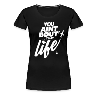 Women's T-Shirts ~ Women's Premium T-Shirt ~ You Ain't Bout That Life - Womens