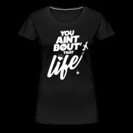Women's T-Shirts ~ Women's Premium T-Shirt ~ You Ain't Bout That Life - Womens