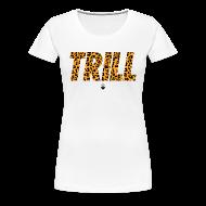 T-Shirts ~ Women's Premium T-Shirt ~ TRILL T-Shirt - Womens - BrandNuThreads.com