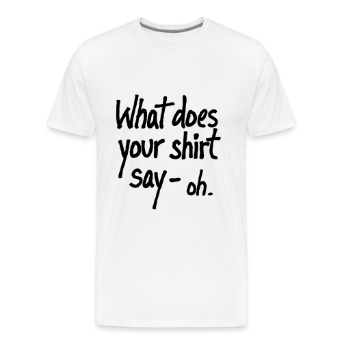 What does your shirt say-oh - Men's Premium T-Shirt