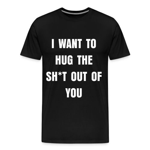 I want to hug the sh*t out of you - Men's Premium T-Shirt