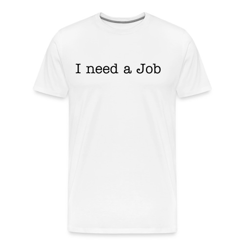 I need a Job - Men's Premium T-Shirt