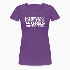 let me know how that works out for you ... sarcastic wordplay Women's T-Shirts