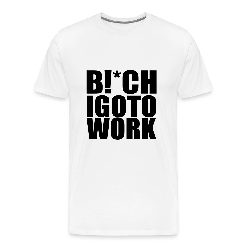 BITCH I GO TO WORK HEAVYWEIGHT TEE - Men's Premium T-Shirt