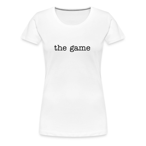 the game.  - Women's Premium T-Shirt
