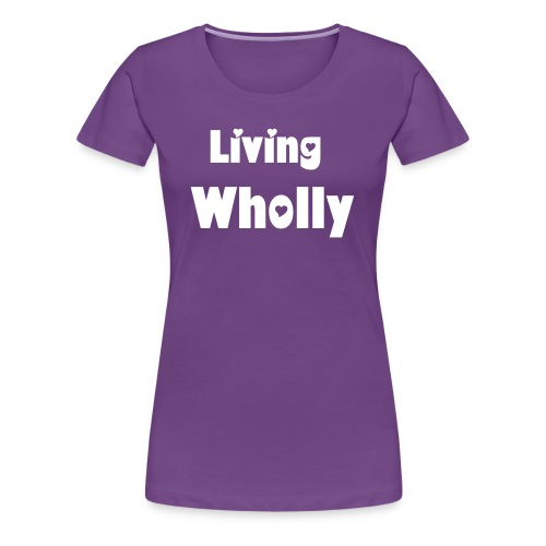 Living Wholly - Women's Premium T-Shirt