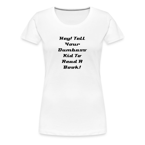 Hey! Tell Your Dumbass Kid To Read A Book! - Women's Premium T-Shirt