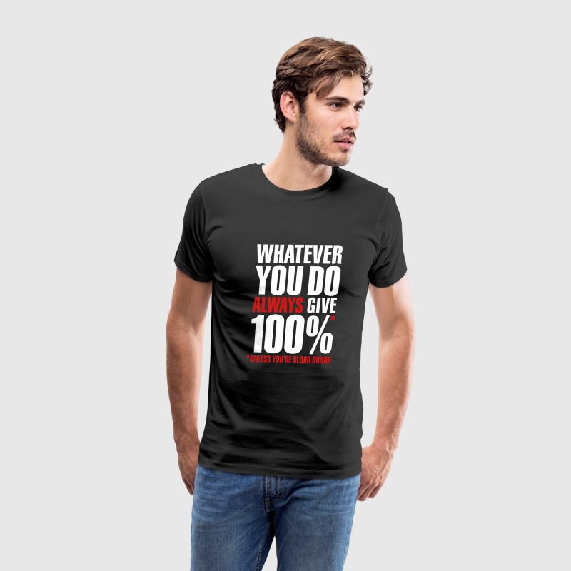Whatever you do always give 100%. Unless you're blood donor T-Shirts - Men's Premium T-Shirt