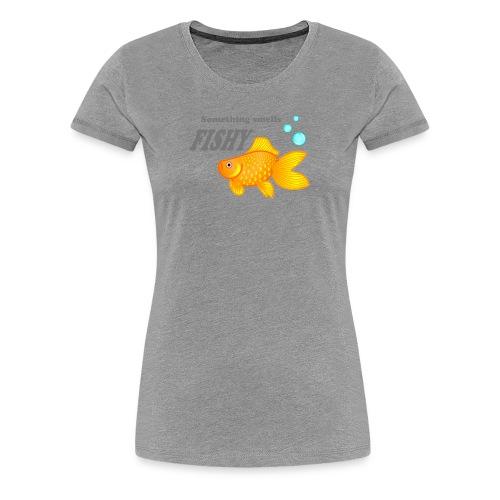 Something smells FISHY - Women's Premium T-Shirt