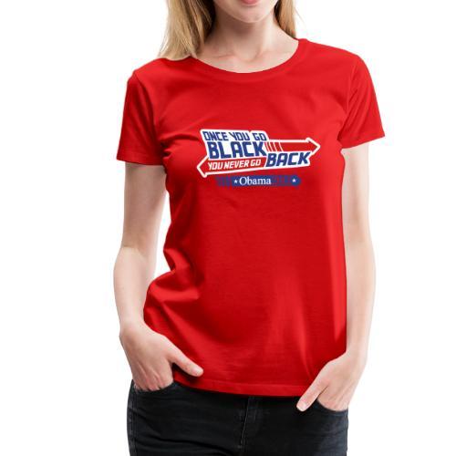 Once You Go Black You Never Go Back - Obama 2012 Womens Tee - Women's Premium T-Shirt