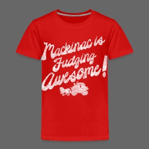 Mackinac is Fudging Awesome - Toddler Premium T-Shirt