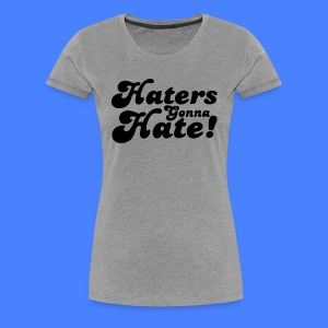 Haters Gonna Hate Women's T-Shirts - stayflyclothing.com - Women's Premium T-Shirt
