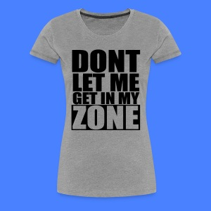 Don't Let Me Get In My Zone Women's T-Shirts - stayflyclothing.com - Women's Premium T-Shirt
