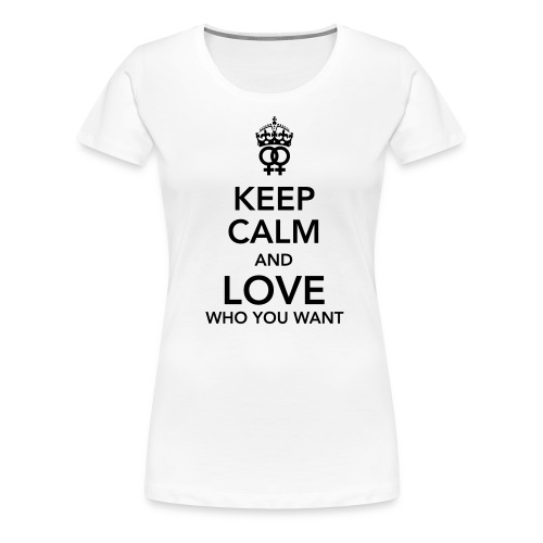 Keep Calm And Love Who You Want T-Shirt - Women's Premium T-Shirt