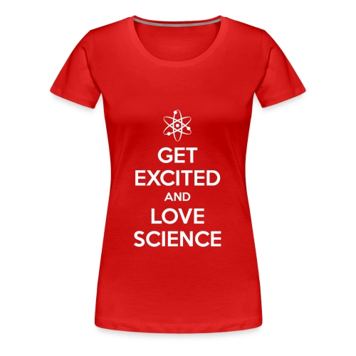 Get Excited and Love Science - Women's Premium T-Shirt