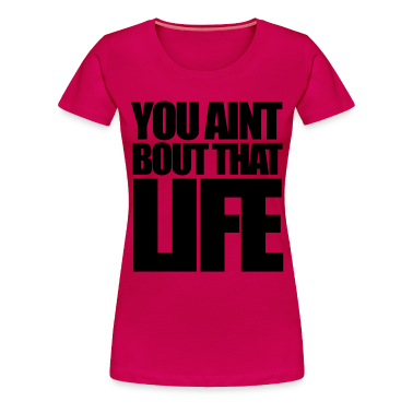 You Aint Bout That Life Women's T-Shirts - stayflyclothing.com