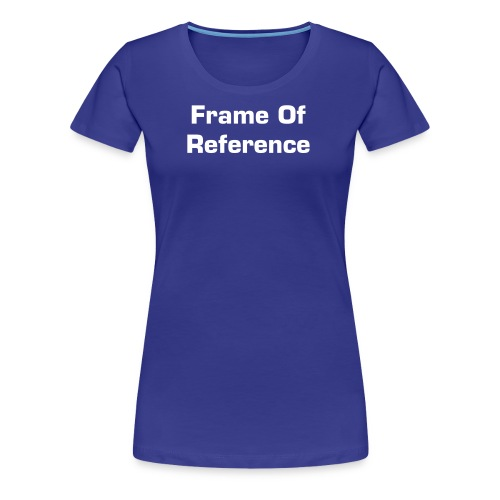 Frame of Reference - Women's Premium T-Shirt