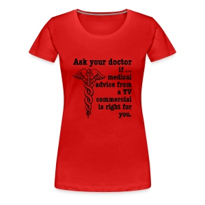Ask Your Doctor If Medical Advice From A TV Commercial Is Right For You - Women's Premium T-Shirt