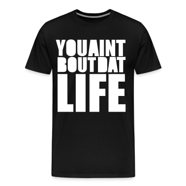 YOU AINT BUT DAT LIFE T-Shirts